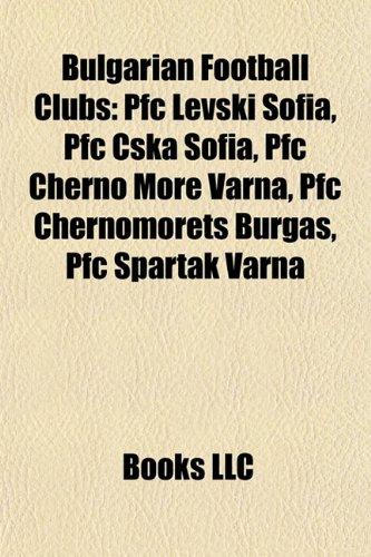 9781156944233: Bulgarian football clubs: PFC CSKA Sofia, PFC Levski Sofia, PFC Botev Plovdiv, PSFC Chernomorets Burgas, PFC Cherno More Varna