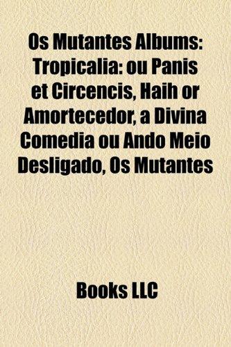 9781156958032: Os Mutantes Albums: Tropicália: ou Panis et Circencis, Haih or Amortecedor, a Divina Comédia ou Ando Meio Desligado, Os Mutantes
