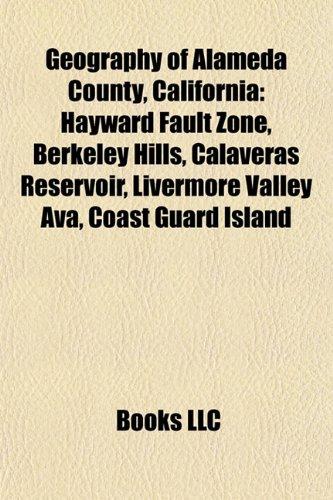 9781157010739: Geography of Alameda County, California: Hayward Fault Zone, Berkeley Hills, Calaveras Reservoir, Livermore Valley Ava, Coast Guard Island