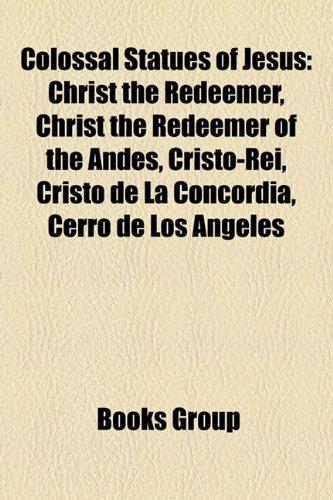 9781157030416: Colossal Statues of Jesus: Christ the Redeemer, Christ the Redeemer of the Andes, Cristo-Rei, Cristo de La Concordia, Cerro de Los Angeles
