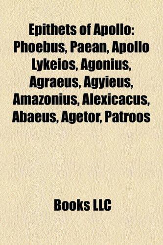 9781157153108: Epithets of Apollo: Phoebus, Paean, Apollo Lykeios, Agonius, Agraeus, Agyieus, Amazonius, Alexicacus, Abaeus, Agetor, Patroos