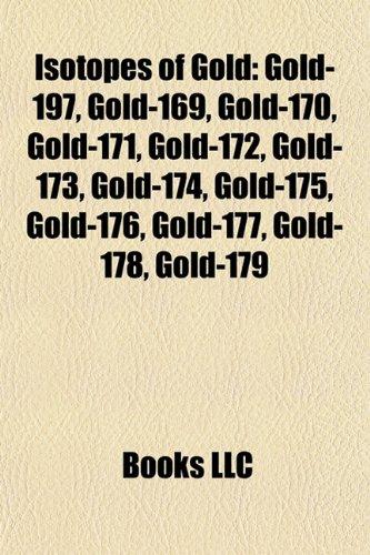9781157195313: Isotopes of Gold: Gold-197, Gold-169, Gold-170, Gold-171, Gold-172, Gold-173, Gold-174, Gold-175, Gold-176, Gold-177, Gold-178, Gold-179