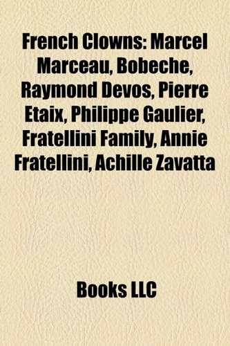 9781157247234: French Clowns: Marcel Marceau, Bobeche, Raymond Devos, Pierre Etaix, Philippe Gaulier, Fratellini Family, Annie Fratellini, Achille Z