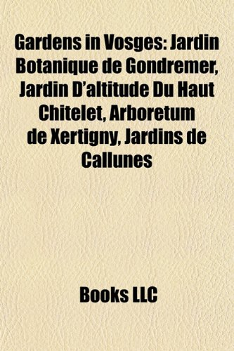 9781157302476: Gardens in Vosges: Jardin Botanique de Gondremer, Jardin D'Altitude Du Haut Chitelet, Arboretum de Xertigny, Jardins de Callunes