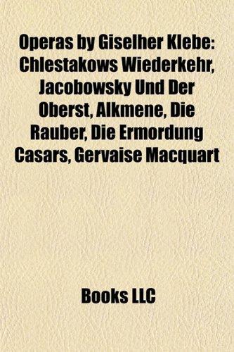 9781157381075: Operas by Giselher Klebe: Chlestakows Wiederkehr, Jacobowsky Und Der Oberst, Alkmene, Die Rauber, Die Ermordung Casars, Gervaise Macquart