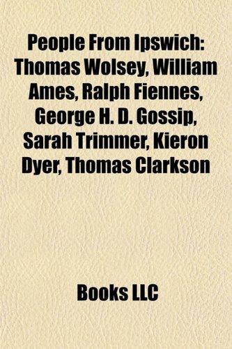9781157382591: People from Ipswich: Thomas Wolsey, William Ames, Ralph Fiennes, George H. D. Gossip, Elena Baltacha, Sarah Trimmer, Kieron Dyer: Thomas Wolsey, ... Richard Wright, Jason Dozzell, Trevor Nunn