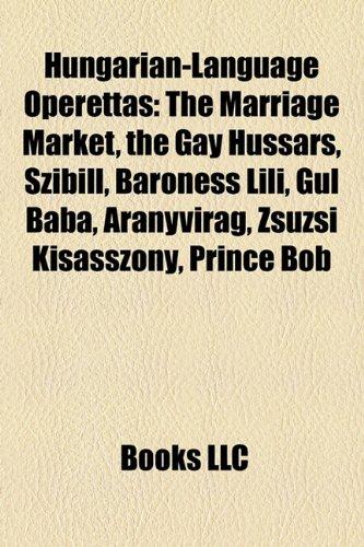 9781157404361: Hungarian-Language Operettas: The Marriage Market, the Gay Hussars, Szibill, Baroness Lili, Gul Baba, Aranyvirag, Zsuzsi Kisasszony, Prince Bob
