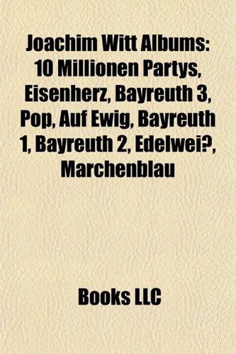 9781157406747: Joachim Witt Albums: 10 Millionen Partys, Eisenherz, Bayreuth 3, Pop, Auf Ewig, Bayreuth 1, Bayreuth 2, Edelweiss, Marchenblau