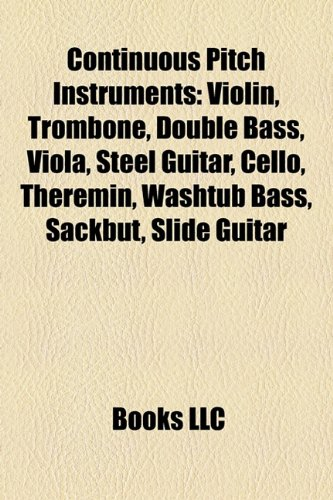 9781157430032: Continuous pitch instruments: Violin, Trombone, Double bass, Viola, Steel guitar, Cello, Theremin, Washtub bass, Sackbut, Slide guitar