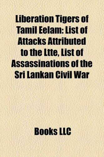 9781157471981: Liberation Tigers of Tamil Eelam: List of attacks attributed to the LTTE, List of assassinations of the Sri Lankan Civil War