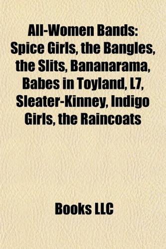 9781157486572: All-women bands: Spice Girls, The Bangles, The Slits, Bananarama, Babes in Toyland, L7, Sleater-Kinney, Indigo Girls, The Raincoats