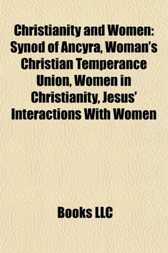 9781157495185: Christianity and Women: Synod of Ancyra, Woman's Christian Temperance Union, Women in Christianity, Jesus' Interactions With Women