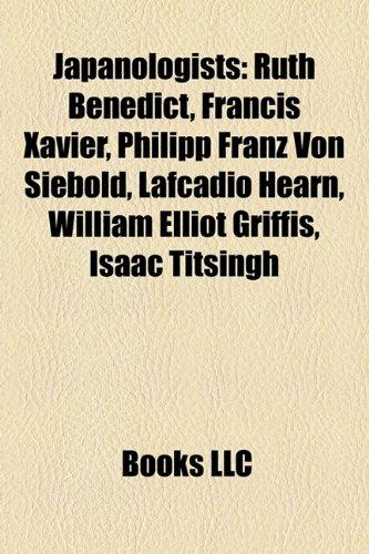 9781157504542: Japanologists: Ruth Benedict, Francis Xavier, Philipp Franz Von Siebold, Lafcadio Hearn, William Elliot Griffis, Isaac Titsingh