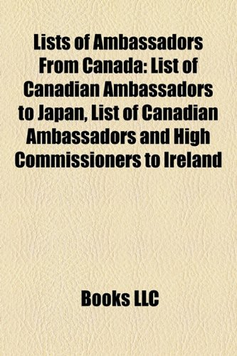 9781157513735: Lists of Ambassadors from Canada: List of Canadian Ambassadors to Japan, List of Canadian Ambassadors and High Commissioners to Ireland