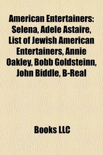 9781157533344: American Entertainers: Selena, Adele Astaire, List of Jewish American Entertainers, Annie Oakley, Bobb Goldsteinn, John Biddle, B-Real