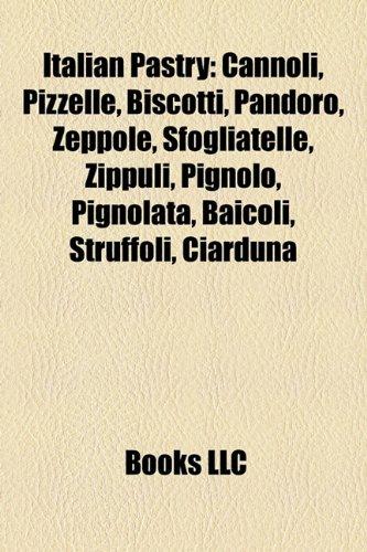 9781157543312: Italian Pastry: Cannoli, Pizzelle, Biscotti, Pandoro, Zeppole, Sfogliatelle, Zippuli, Pignolo, Pignolata, Baicoli, Struffoli, Ciarduna