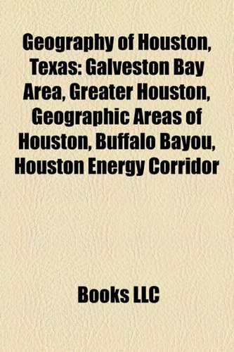 9781157657156: Geography of Houston, Texas: Galveston Bay Area, Greater Houston, Geographic areas of Houston, Buffalo Bayou, Houston Energy Corridor