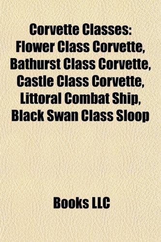 9781157666998: Corvette Classes: Flower Class Corvette, Bathurst Class Corvette, Castle Class Corvette, Littoral Combat Ship, Black Swan Class Sloop