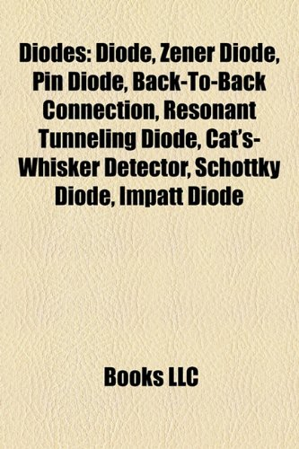 9781157682486: Diodes: Diode, Zener Diode, Pin Diode, Back-To-Back Connection, Resonant Tunneling Diode, Cat's-Whisker Detector, Schottky Diode, Impatt Diode