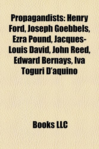 9781157690122: Propagandists: Henry Ford, Joseph Goebbels, Ezra Pound, Jacques-Louis David, William Joyce, John Reed, Edward Bernays, Iva Toguri D'Aquino