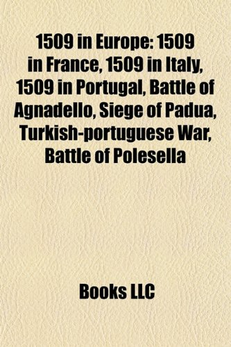9781157725626: 1509 in Europe: 1509 in France, 1509 in Italy, 1509 in Portugal, Battle of Agnadello, Siege of Padua, Turkish-portuguese War, Battle of Polesella