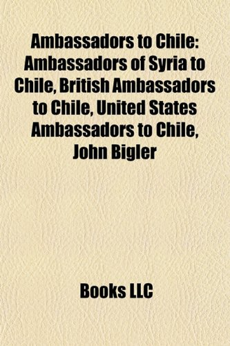 9781157765936: Ambassadors to Chile: Ambassadors of New Zealand to Chile, Ambassadors of Syria to Chile, British ambassadors to Chile