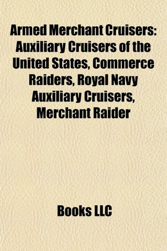 9781157770596: Armed Merchant Cruisers: Auxiliary Cruisers of the United States, Commerce Raiders, Royal Navy Auxiliary Cruisers, Merchant Raider