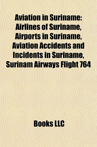 9781157776123: Aviation in Suriname: Airlines of Suriname, Airports in Suriname, Aviation Accidents and Incidents in Suriname, Surinam Airways Flight 764