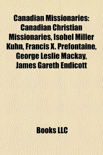 9781157792994: Canadian missionaries: Canadian Christian missionaries, William James Wanless, Isobel Miller Kuhn, Francis X. Prefontaine, George Leslie Mackay