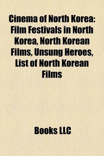 9781157800811: Cinema of North Korea Cinema of North Korea: Film Festivals in North Korea, North Korean Films, Unsung Hefilm Festivals in North Korea, North Korean F