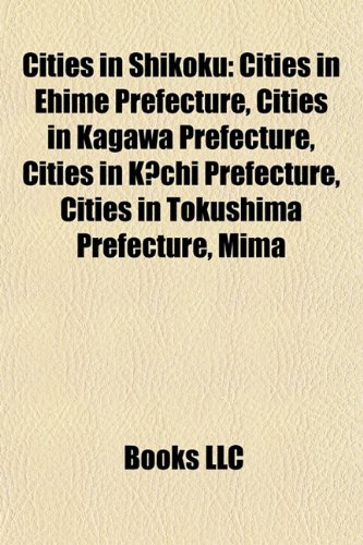 9781157801207: Cities in Shikoku: Cities in Ehime Prefecture, Cities in Kagawa Prefecture, Cities in K Chi Prefecture, Cities in Tokushima Prefecture, Mima