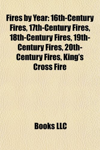 9781157832782: Fires by Year: 16th-Century Fires, 17th-Century Fires, 18th-Century Fires, 19th-Century Fires, 20th-Century Fires, King's Cross Fire