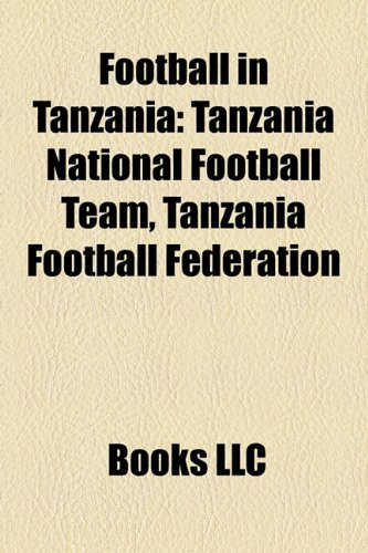 9781157834465: Football in Tanzania: Expatriate Footballers in Tanzania, Football Competitions in Tanzania, Football in Zanzibar, Football Venues in Tanzania