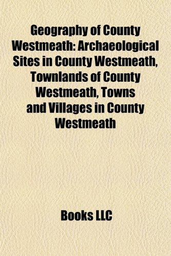 9781157840084: Geography of County Westmeath: Archaeological Sites in County Westmeath, Townlands of County Westmeath, Towns and Villages in County Westmeath