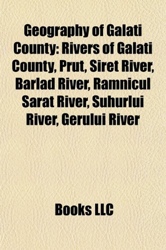 9781157840244: Geography of Galati County: Rivers of Galati County, Prut, Siret River, Bârlad River, Râmnicul Sarat River, Suhurlui River, Gerului River