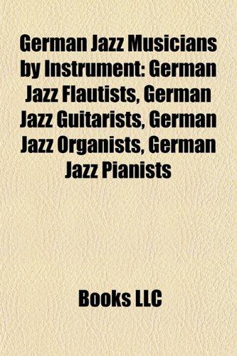 9781157842019: German Jazz Musicians by Instrument: German Jazz Flautists, German Jazz Guitarists, German Jazz Organists, German Jazz Pianists
