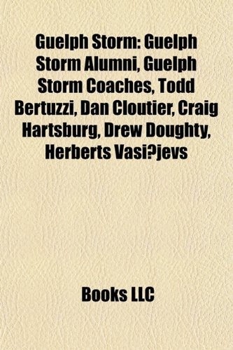 9781157846017: Guelph Storm: Guelph Storm alumni, Guelph Storm coaches, Todd Bertuzzi, Manny Malhotra, Dan Cloutier, Drew Doughty, Craig Hartsburg