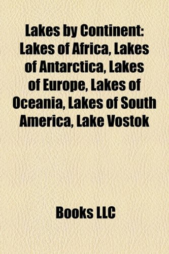 9781157865780: Lakes by Continent: Lakes of Africa, Lakes of Antarctica, Lakes of Europe, Lakes of Oceania, Lakes of South America, Lake Vostok