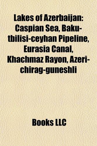 9781157865810: Lakes of Azerbaijan: Caspian Sea, Baku-Tbilisi-Ceyhan Pipeline, Eurasia Canal, Khachmaz Rayon, Azeri-Chirag-Guneshli