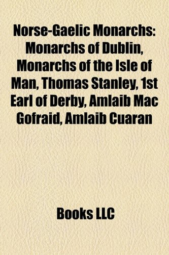 9781157893264: Norse-Gaelic monarchs: Kings of Limerick, Monarchs of Dublin, Monarchs of the Isle of Man, Brian Boru, Thomas Stanley, 1st Earl of Derby