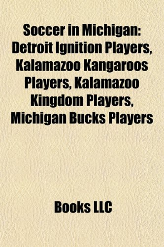 9781157942450: Soccer in Michigan: Detroit Ignition players, Kalamazoo Kangaroos players, Kalamazoo Kingdom players, Michigan Bucks players