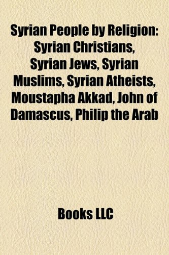 9781157958628: Syrian People by Religion: Syrian Christians, Syrian Jews, Syrian Muslims, Syrian Atheists, Moustapha Akkad, John of Damascus, Philip the Arab
