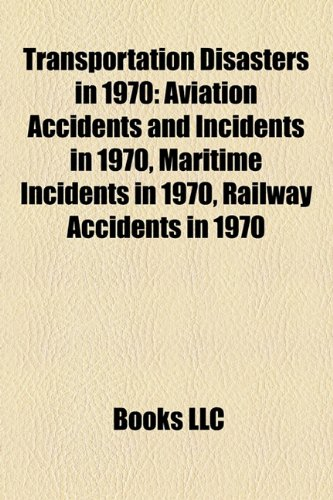 9781157967927: Transportation Disasters in 1970: Aviation Accidents and Incidents in 1970, Maritime Incidents in 1970, Railway Accidents in 1970
