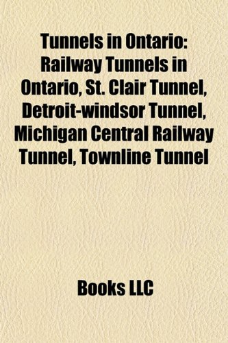 9781157969631: Tunnels in Ontario: Railway Tunnels in Ontario, St. Clair Tunnel, Detroit-Windsor Tunnel, Michigan Central Railway Tunnel, Townline Tunnel