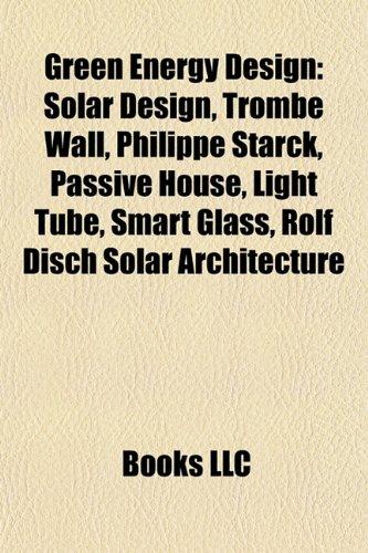 9781157990925: Green Energy Design: Solar Design, Trombe Wall, Philippe Starck, Passive House, Light Tube, Smart Glass, Rolf Disch Solar Architecture