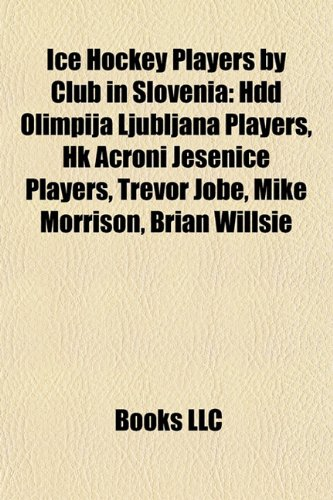 9781158064816: Ice Hockey Players by Club in Slovenia: Hdd Olimpija Ljubljana Players, Hk Acroni Jesenice Players, Trevor Jobe, Mike Morrison, Brian Willsie