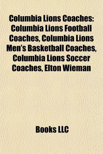 9781158074440: Columbia Lions Coaches: Columbia Lions Football Coaches, Columbia Lions Men's Basketball Coaches, Columbia Lions Soccer Coaches, Elton Wieman