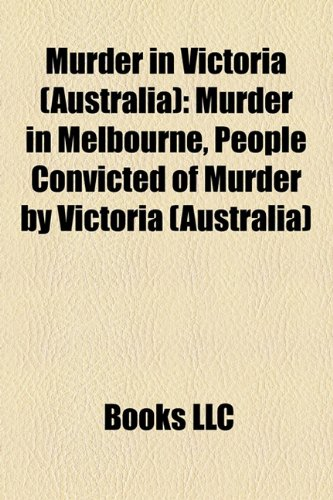 9781158076598: Murder in Victoria (Australia): Murder in Melbourne, People convicted of murder by Victoria (Australia)