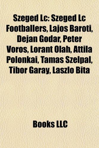 9781158079728: Szeged LC: Szeged LC Footballers, Lajos Barti, Dejan Godar, Pter Vrs, Lrnt Olh, Attila Polonkai, Tams Szlpl, Tibor Garay, Lszl Bi
