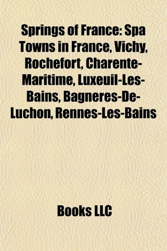 9781158080632: Springs of France: Spa Towns in France, Vichy, Rochefort, Charente-Maritime, Luxeuil-Les-Bains, Bagnères-De-Luchon, Rennes-Les-Bains